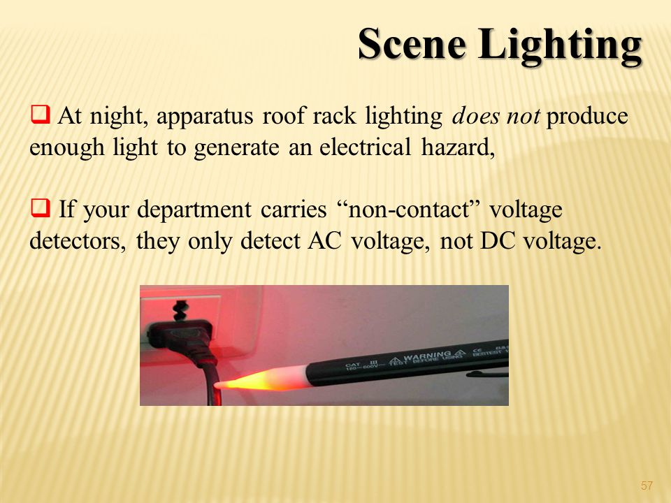 57 Scene Lighting At night, apparatus roof rack lighting does not produce enough light to generate an electrical hazard, If your department carries non-contact voltage detectors, they only detect AC voltage, not DC voltage.