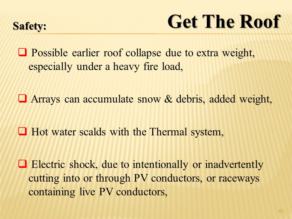 Possible earlier roof collapse due to extra weight, especially under a heavy fire load, Arrays can accumulate snow & debris, added weight, Hot water scalds with the Thermal system, Electric shock, due to intentionally or inadvertently cutting into or through PV conductors, or raceways containing live PV conductors, 61 Safety: Get The Roof