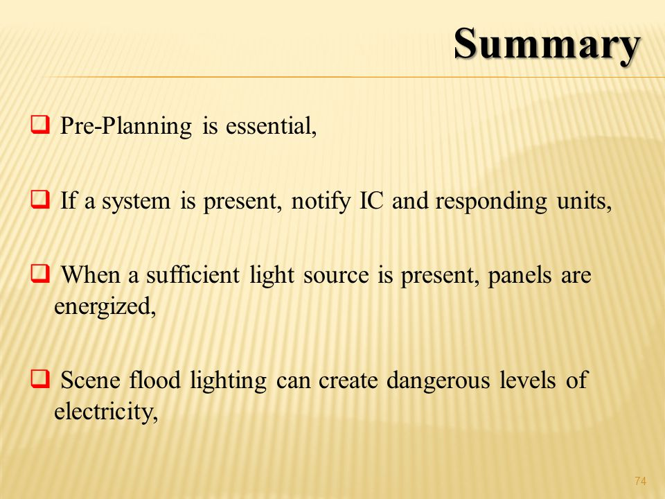 Pre-Planning is essential, If a system is present, notify IC and responding units, When a sufficient light source is present, panels are energized, Scene flood lighting can create dangerous levels of electricity, 74 Summary