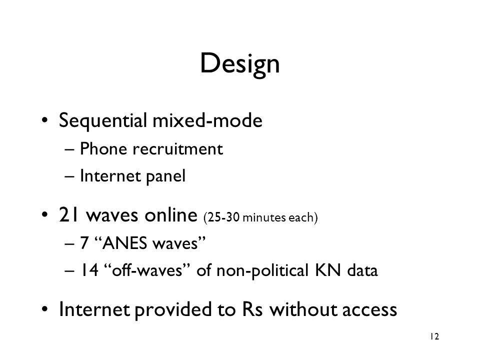 12 Design Sequential mixed-mode –Phone recruitment –Internet panel 21 waves online (25-30 minutes each) –7 ANES waves –14 off-waves of non-political KN data Internet provided to Rs without access