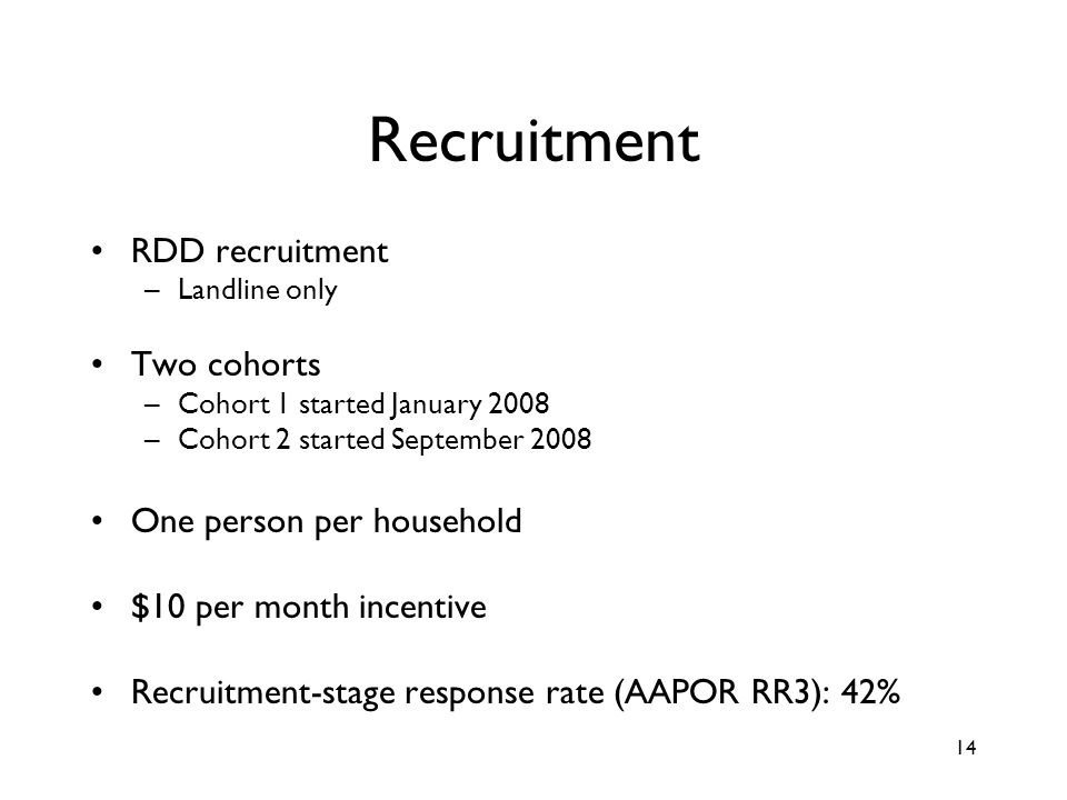 14 Recruitment RDD recruitment –Landline only Two cohorts –Cohort 1 started January 2008 –Cohort 2 started September 2008 One person per household $10 per month incentive Recruitment-stage response rate (AAPOR RR3): 42%