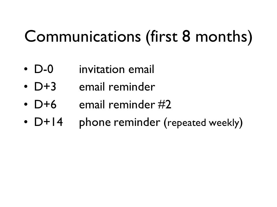 Communications (first 8 months) D-0invitation email D+3email reminder D+6email reminder #2 D+14phone reminder ( repeated weekly )