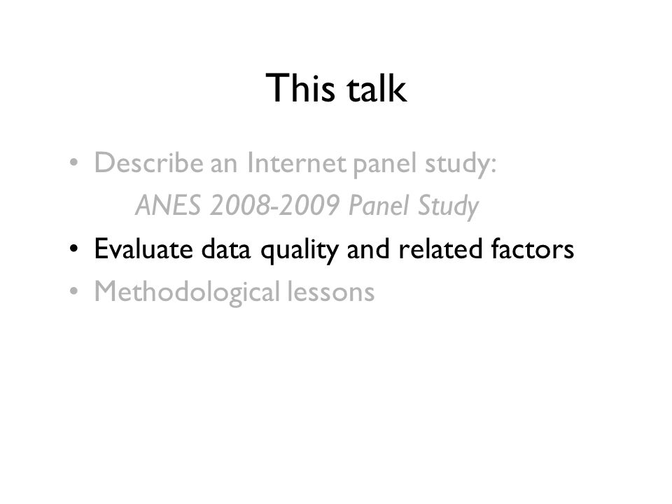 This talk Describe an Internet panel study: ANES 2008-2009 Panel Study Evaluate data quality and related factors Methodological lessons