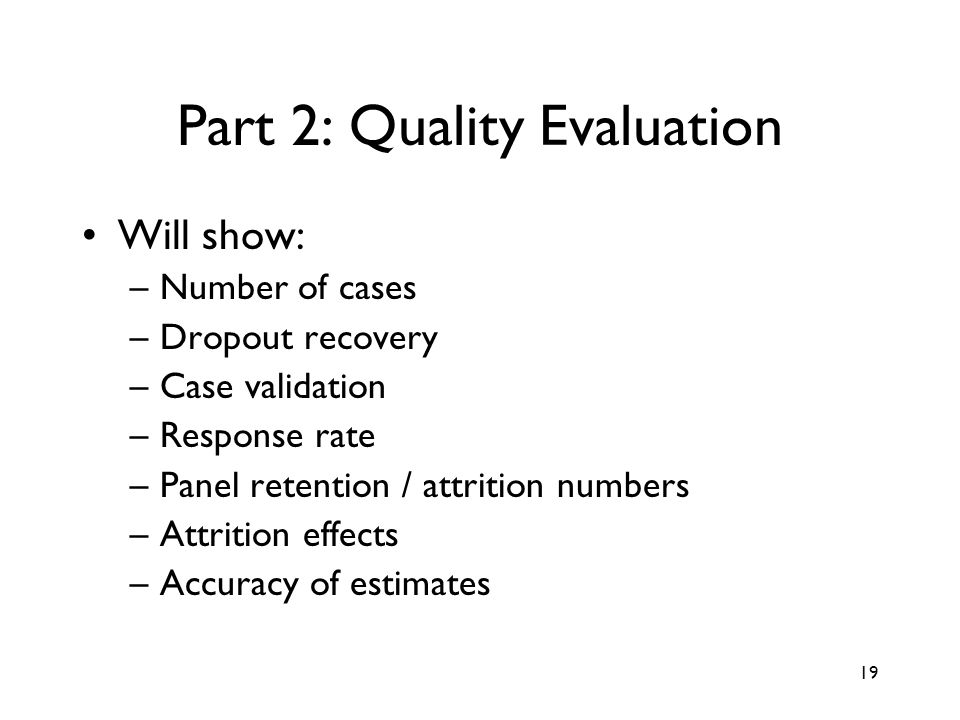 19 Part 2: Quality Evaluation Will show: –Number of cases –Dropout recovery –Case validation –Response rate –Panel retention / attrition numbers –Attrition effects –Accuracy of estimates