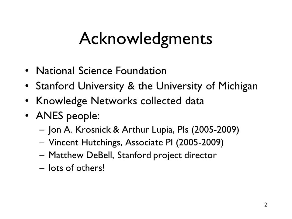 2 Acknowledgments National Science Foundation Stanford University & the University of Michigan Knowledge Networks collected data ANES people: –Jon A.