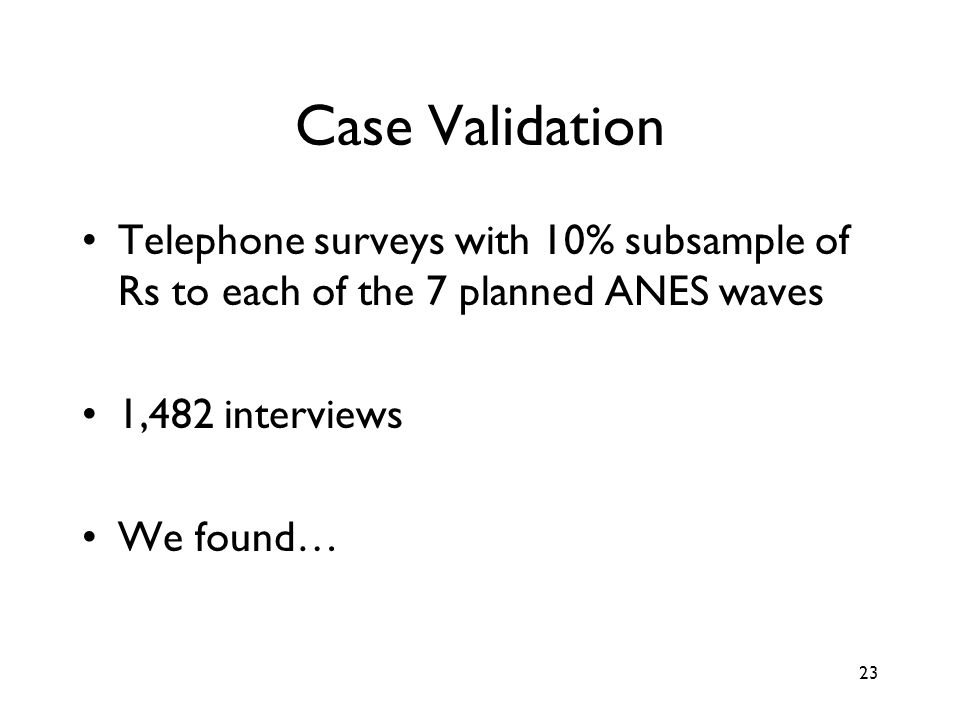 23 Case Validation Telephone surveys with 10% subsample of Rs to each of the 7 planned ANES waves 1,482 interviews We found…
