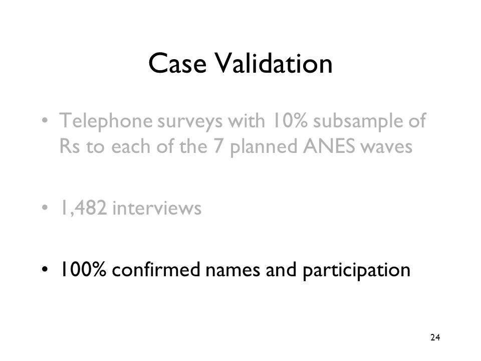 24 Case Validation Telephone surveys with 10% subsample of Rs to each of the 7 planned ANES waves 1,482 interviews 100% confirmed names and participation