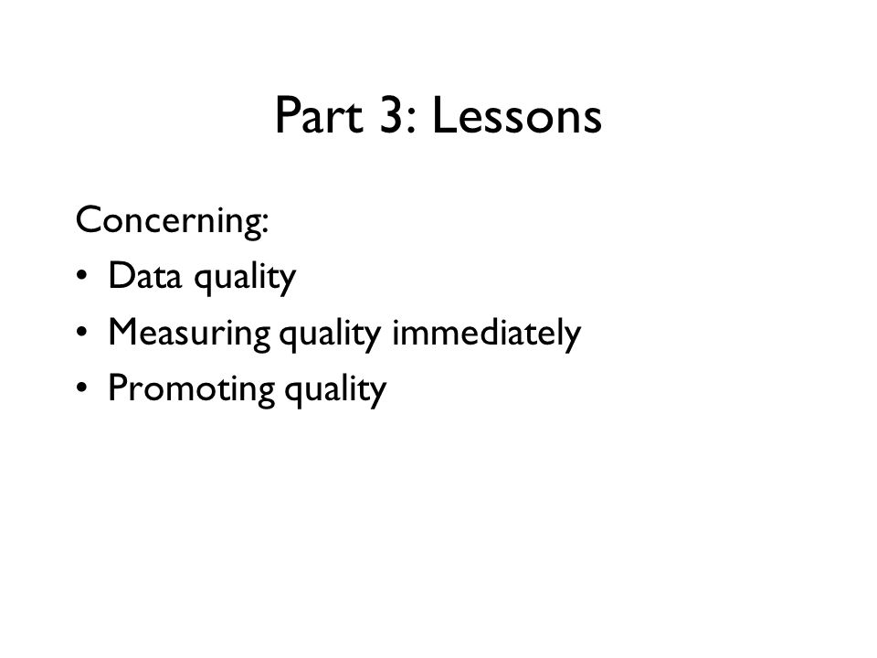 Part 3: Lessons Concerning: Data quality Measuring quality immediately Promoting quality