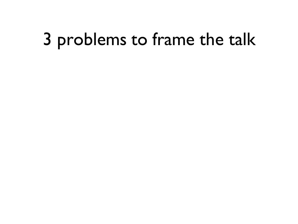 3 problems to frame the talk