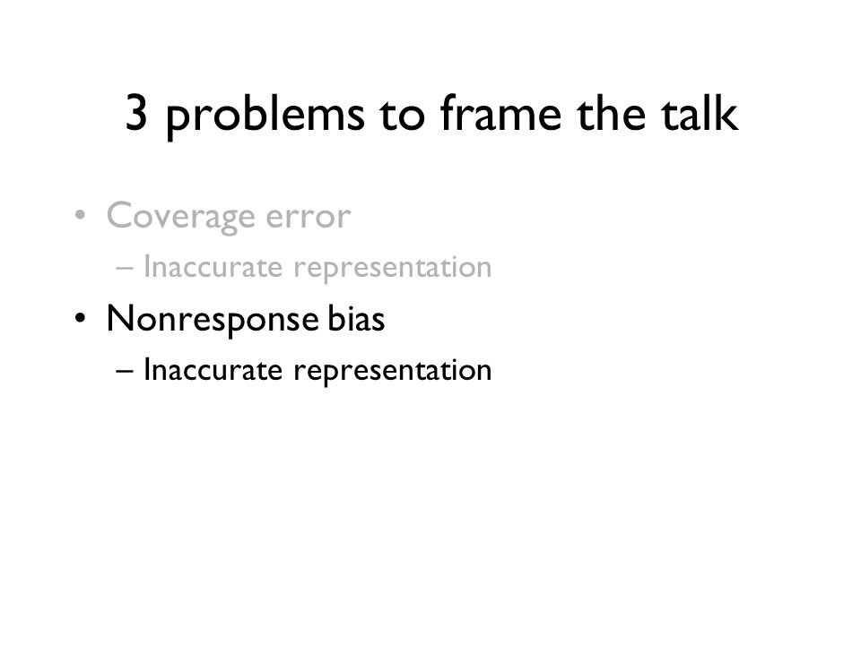 3 problems to frame the talk Coverage error –Inaccurate representation Nonresponse bias –Inaccurate representation