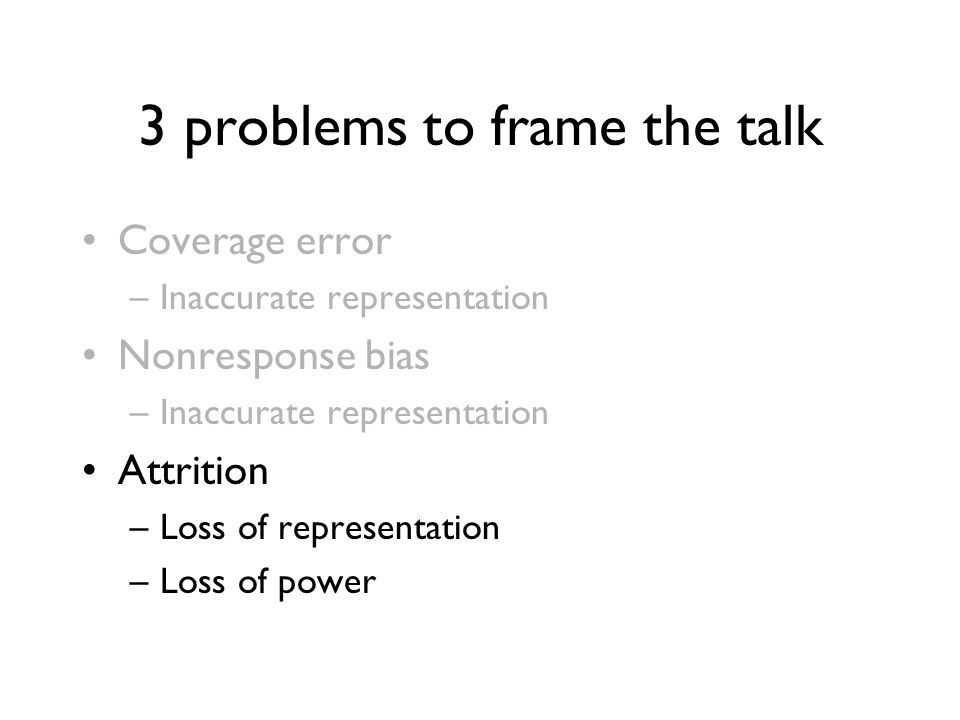 3 problems to frame the talk Coverage error –Inaccurate representation Nonresponse bias –Inaccurate representation Attrition –Loss of representation –Loss of power