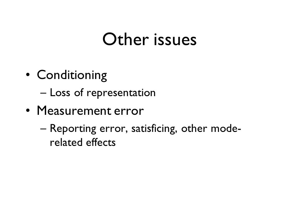 Other issues Conditioning –Loss of representation Measurement error –Reporting error, satisficing, other mode- related effects