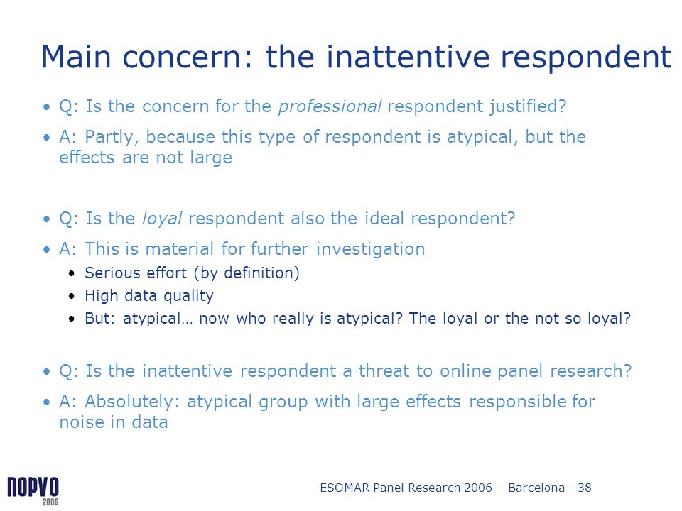 ESOMAR Panel Research 2006 – Barcelona - 38 Main concern: the inattentive respondent Q: Is the concern for the professional respondent justified? A: P