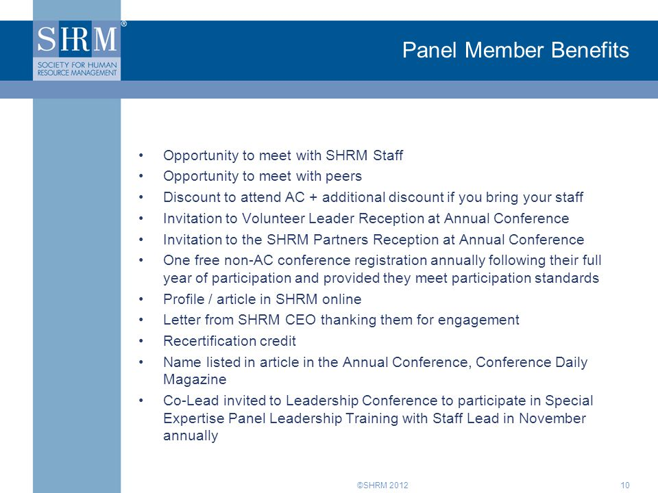 ©SHRM 2012 Panel Member Benefits Opportunity to meet with SHRM Staff Opportunity to meet with peers Discount to attend AC + additional discount if you bring your staff Invitation to Volunteer Leader Reception at Annual Conference Invitation to the SHRM Partners Reception at Annual Conference One free non-AC conference registration annually following their full year of participation and provided they meet participation standards Profile / article in SHRM online Letter from SHRM CEO thanking them for engagement Recertification credit Name listed in article in the Annual Conference, Conference Daily Magazine Co-Lead invited to Leadership Conference to participate in Special Expertise Panel Leadership Training with Staff Lead in November annually 10