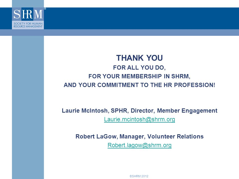 ©SHRM 2012 THANK YOU FOR ALL YOU DO, FOR YOUR MEMBERSHIP IN SHRM, AND YOUR COMMITMENT TO THE HR PROFESSION.