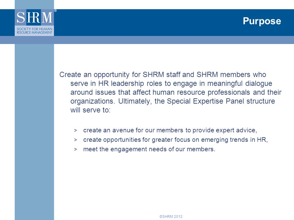 ©SHRM 2012 Purpose Create an opportunity for SHRM staff and SHRM members who serve in HR leadership roles to engage in meaningful dialogue around issues that affect human resource professionals and their organizations.
