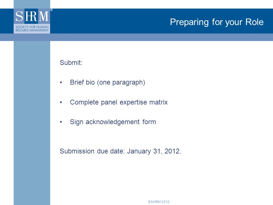 ©SHRM 2012 Preparing for your Role Submit: Brief bio (one paragraph) Complete panel expertise matrix Sign acknowledgement form Submission due date: January 31, 2012.
