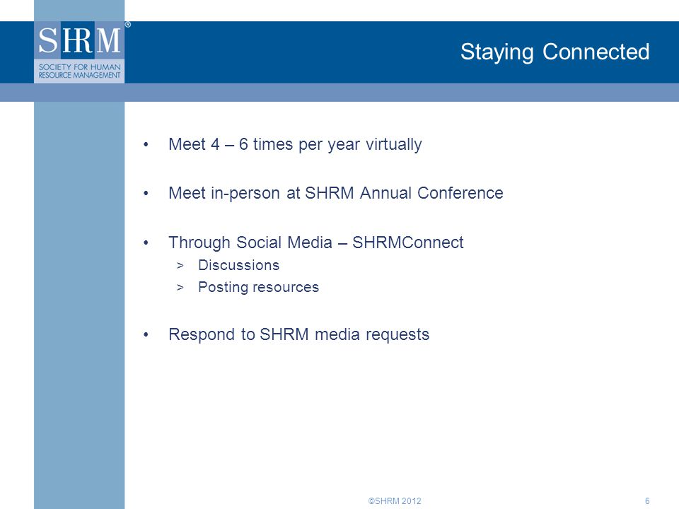 ©SHRM 2012 Staying Connected Meet 4 – 6 times per year virtually Meet in-person at SHRM Annual Conference Through Social Media – SHRMConnect > Discussions > Posting resources Respond to SHRM media requests 6