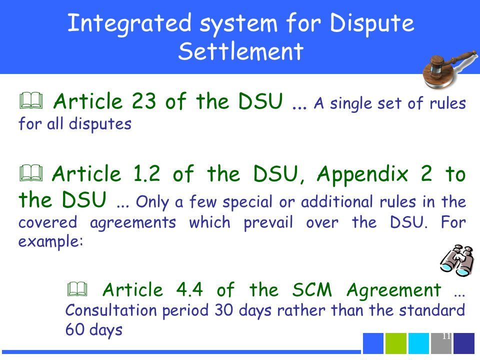 11 Integrated system for Dispute Settlement Article 23 of the DSU... A single set of rules for all disputes Article 1.2 of the DSU, Appendix 2 to the
