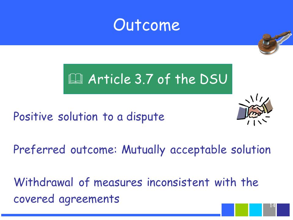 14 Outcome Positive solution to a dispute Preferred outcome: Mutually acceptable solution Withdrawal of measures inconsistent with the covered agreeme