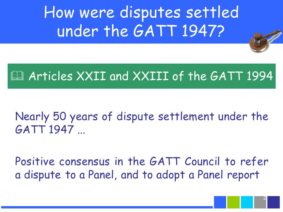 3 Challenges under the GATT 1947 dispute settlement system Rule of positive consensus –Referring a dispute to a panel, adopting a panel report, authorizing countermeasures –Risk of veto –Diplomatic character Yet, good results –101 adopted reports / 132 issued reports –Empirical research