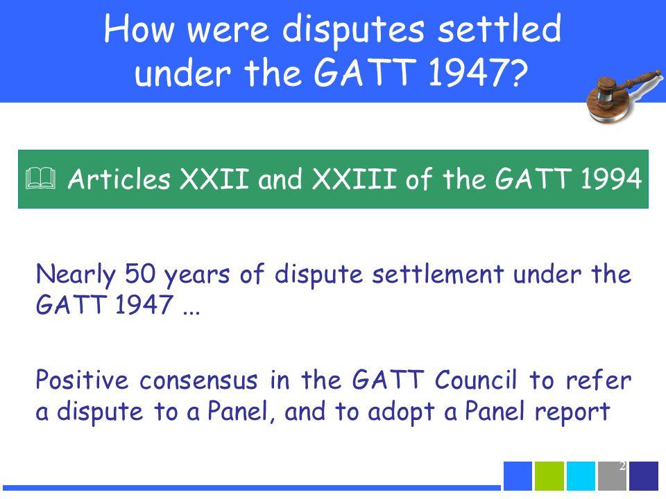 2 How were disputes settled under the GATT 1947? Nearly 50 years of dispute settlement under the GATT 1947... Positive consensus in the GATT Council t
