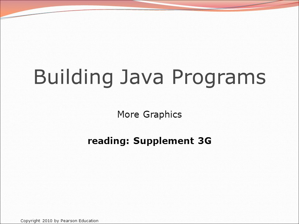 Copyright 2010 by Pearson Education Building Java Programs More Graphics reading: Supplement 3G