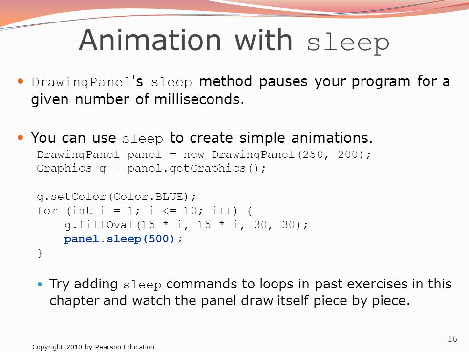 Copyright 2010 by Pearson Education 16 Animation with sleep DrawingPanel s sleep method pauses your program for a given number of milliseconds.