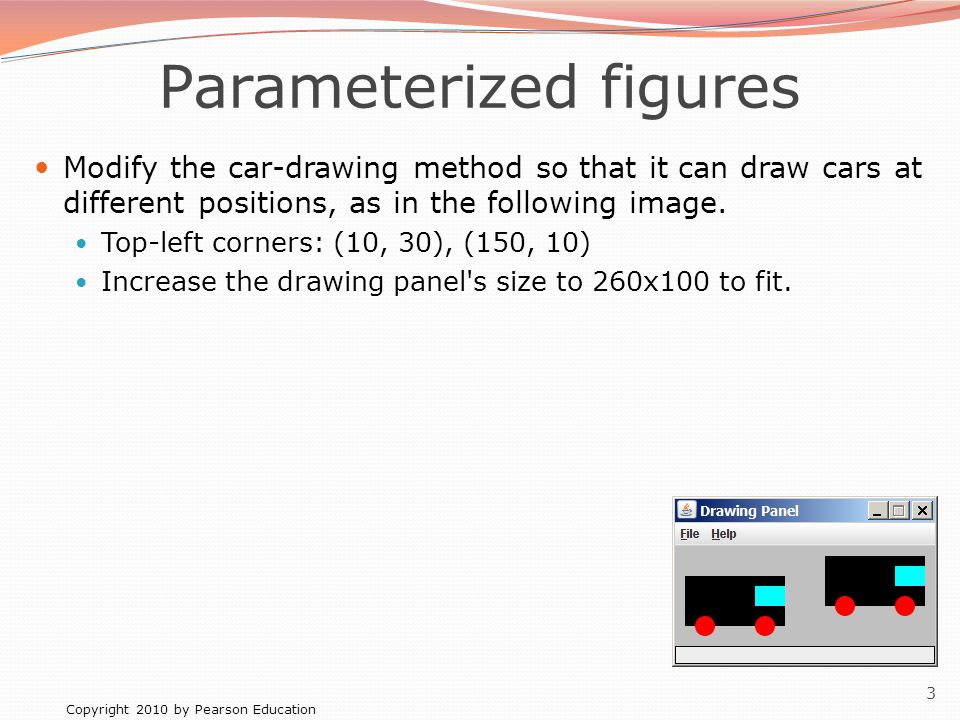 Copyright 2010 by Pearson Education 3 Parameterized figures Modify the car-drawing method so that it can draw cars at different positions, as in the following image.