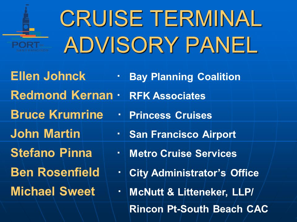 CRUISE TERMINAL ADVISORY PANEL Ellen Johnck Bay Planning Coalition Redmond Kernan RFK Associates Bruce Krumrine Princess Cruises John Martin San Francisco Airport Stefano Pinna Metro Cruise Services Ben Rosenfield City Administrators Office Michael Sweet McNutt & Litteneker, LLP/ Rincon Pt-South Beach CAC