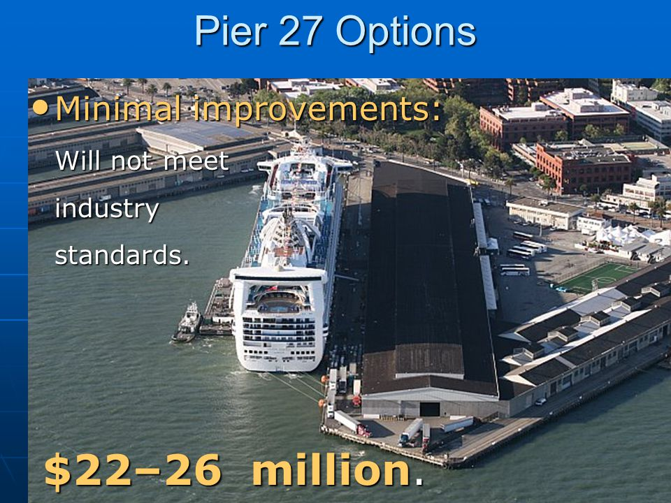 Pier 27 Options Minimal improvements: Will not meet industry standards.