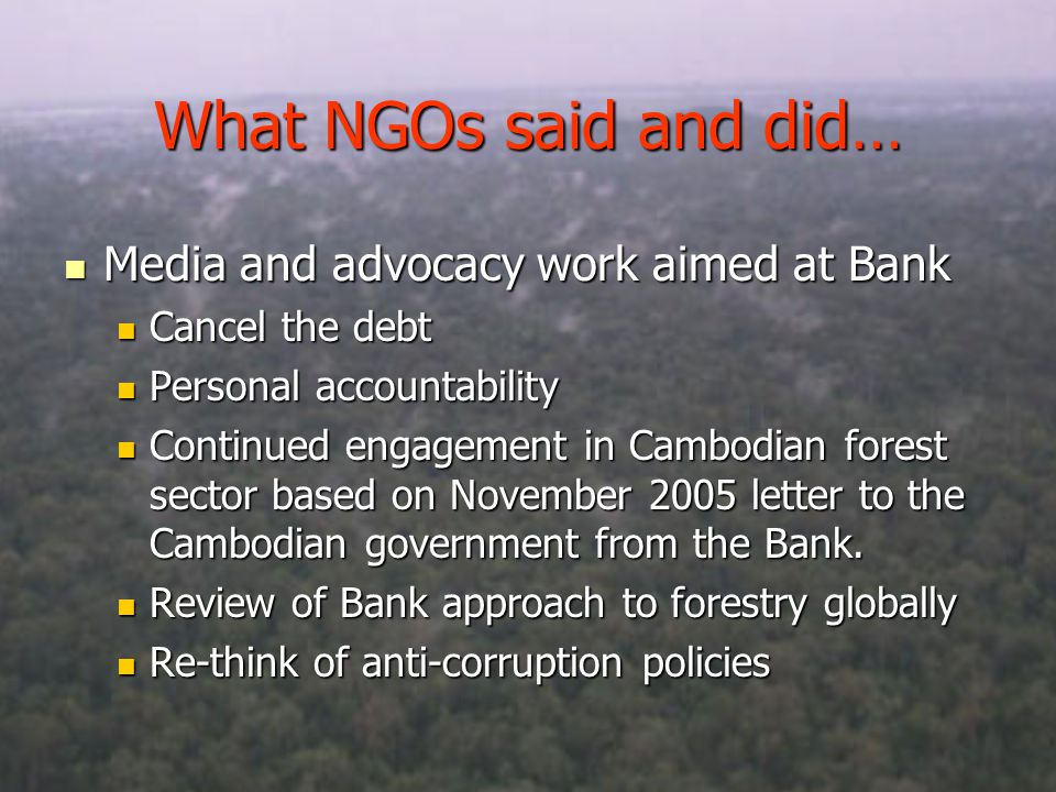 What NGOs said and did… Media and advocacy work aimed at Bank Media and advocacy work aimed at Bank Cancel the debt Cancel the debt Personal accountability Personal accountability Continued engagement in Cambodian forest sector based on November 2005 letter to the Cambodian government from the Bank.