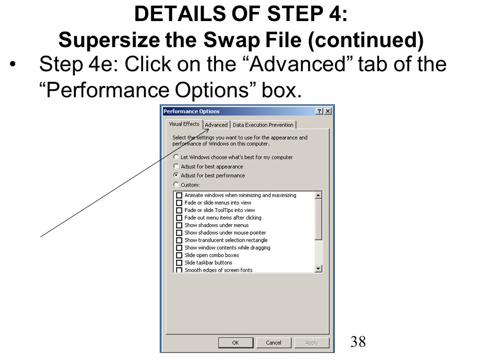 38 DETAILS OF STEP 4: Supersize the Swap File (continued) Step 4e: Click on the Advanced tab of the Performance Options box.