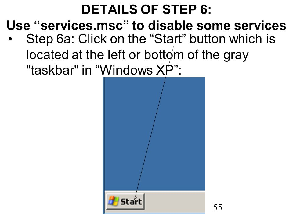 55 DETAILS OF STEP 6: Use services.msc to disable some services Step 6a: Click on the Start button which is located at the left or bottom of the gray