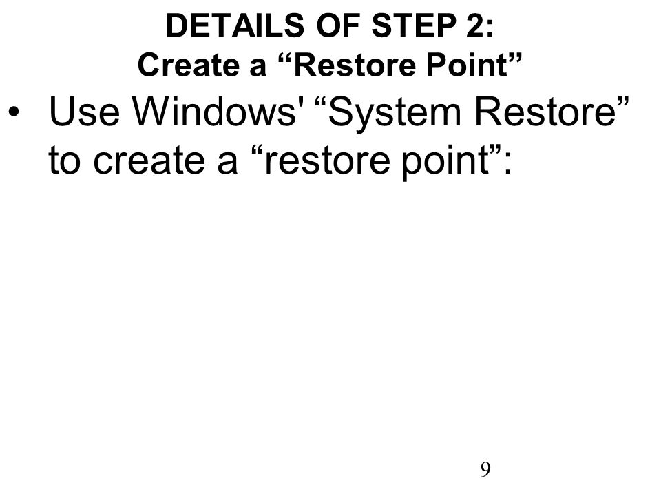 9 DETAILS OF STEP 2: Create a Restore Point Use Windows' System Restore to create a restore point: