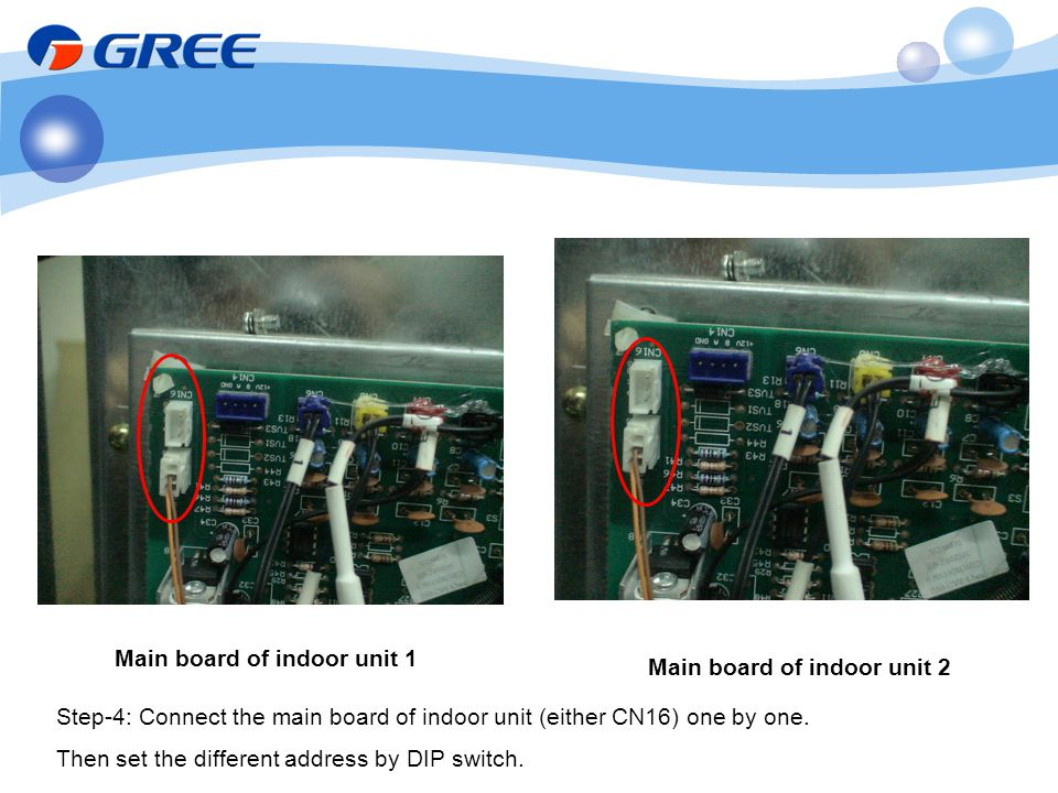 Main board of indoor unit 1 Main board of indoor unit 2 Step-4: Connect the main board of indoor unit (either CN16) one by one. Then set the different