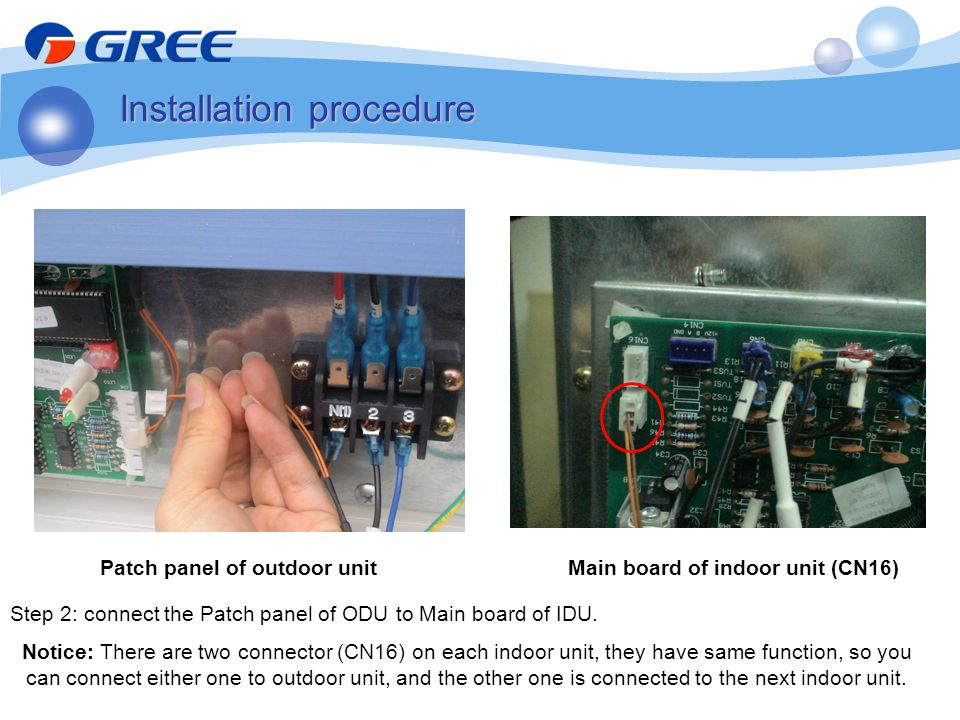 Step 2: connect the Patch panel of ODU to Main board of IDU. Notice: There are two connector (CN16) on each indoor unit, they have same function, so y