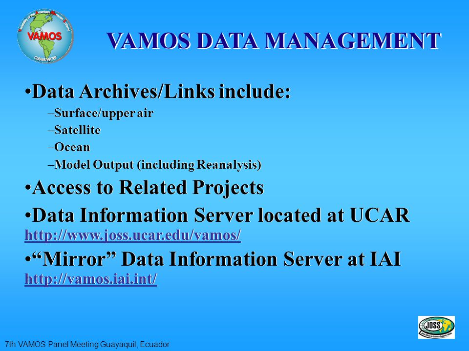 VAMOS DATA MANAGEMENT Data Archives/Links include: –Surface/upper air –Satellite –Ocean –Model Output (including Reanalysis) Access to Related Projects Data Information Server located at UCAR http://www.joss.ucar.edu/vamos/ Mirror Data Information Server at IAI http://vamos.iai.int/ Data Archives/Links include: –Surface/upper air –Satellite –Ocean –Model Output (including Reanalysis) Access to Related Projects Data Information Server located at UCAR http://www.joss.ucar.edu/vamos/ Mirror Data Information Server at IAI http://vamos.iai.int/ 7th VAMOS Panel Meeting Guayaquil, Ecuador