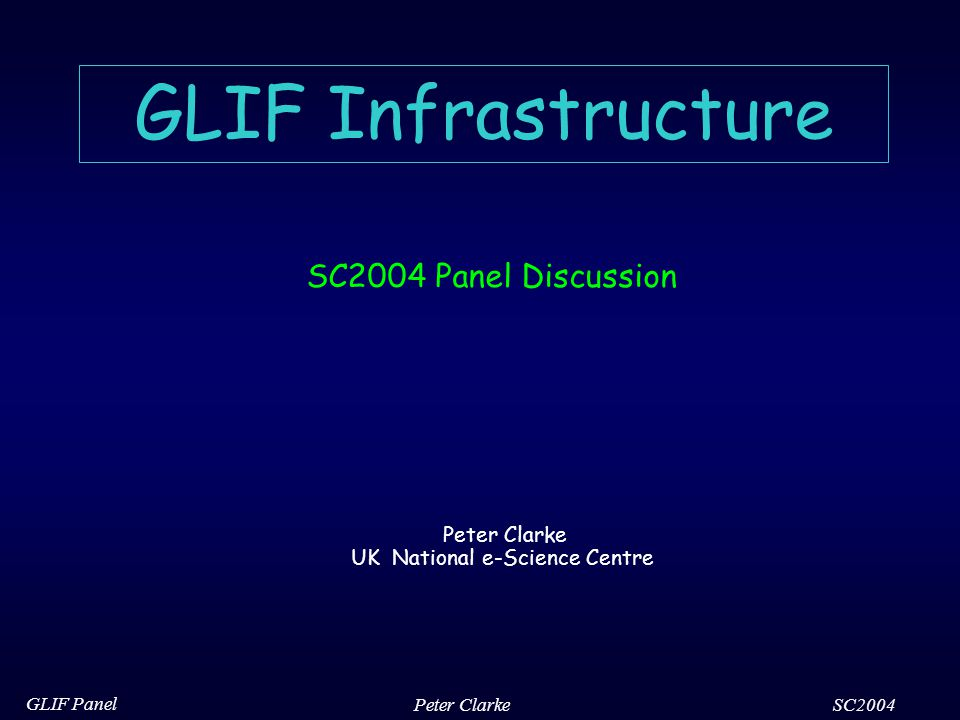 SC2004 GLIF Panel Peter Clarke GLIF Infrastructure SC2004 Panel Discussion Peter Clarke UK National e-Science Centre