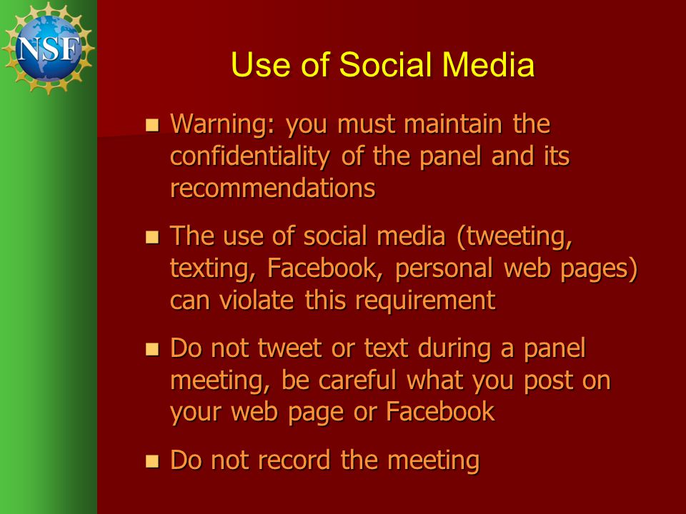 Use of Social Media Warning: you must maintain the confidentiality of the panel and its recommendations Warning: you must maintain the confidentiality of the panel and its recommendations The use of social media (tweeting, texting, Facebook, personal web pages) can violate this requirement The use of social media (tweeting, texting, Facebook, personal web pages) can violate this requirement Do not tweet or text during a panel meeting, be careful what you post on your web page or Facebook Do not tweet or text during a panel meeting, be careful what you post on your web page or Facebook Do not record the meeting Do not record the meeting
