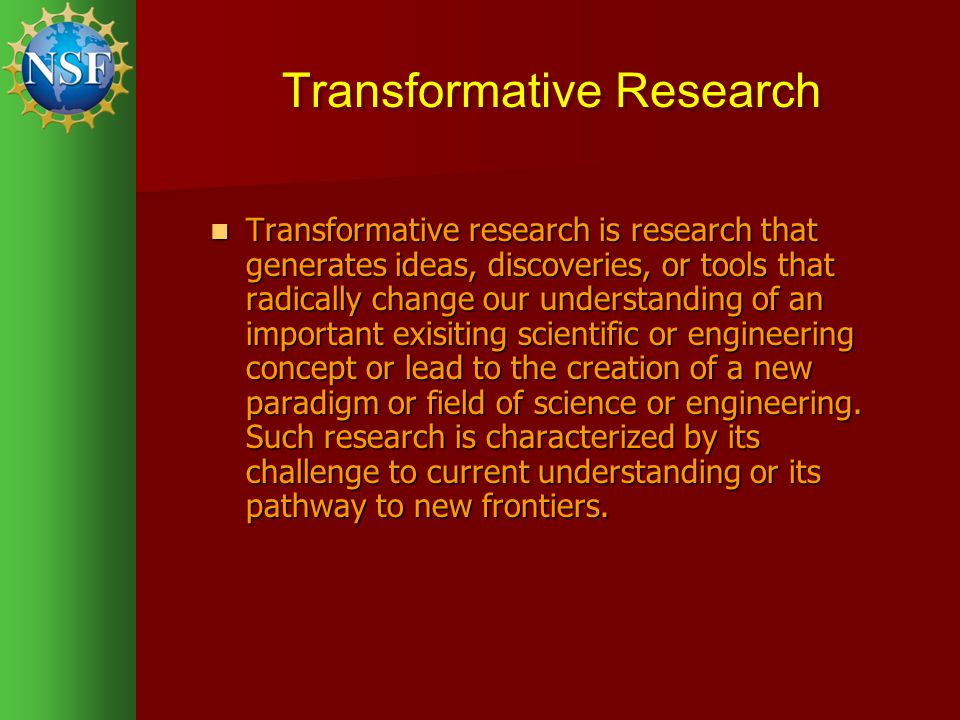 Transformative Research Transformative research is research that generates ideas, discoveries, or tools that radically change our understanding of an important exisiting scientific or engineering concept or lead to the creation of a new paradigm or field of science or engineering.