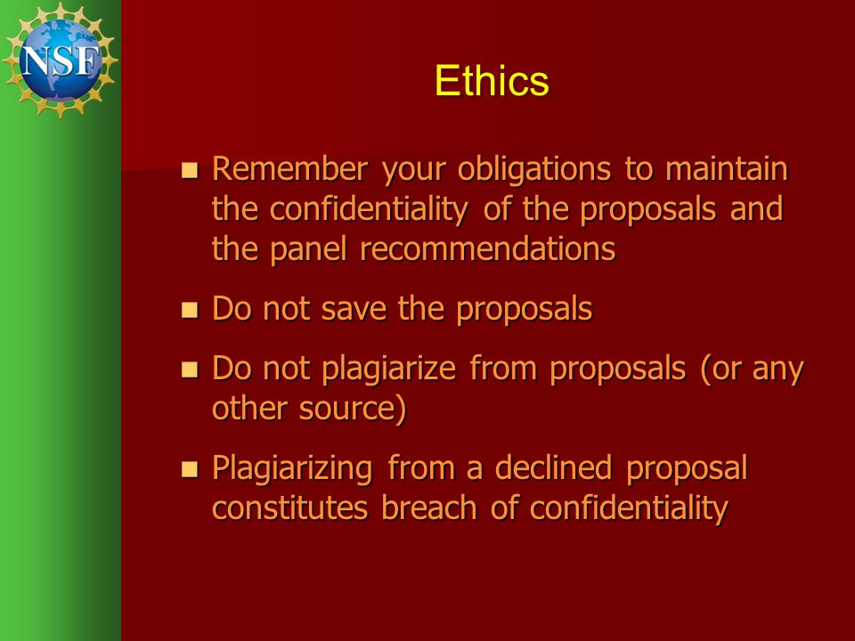 Ethics Remember your obligations to maintain the confidentiality of the proposals and the panel recommendations Remember your obligations to maintain the confidentiality of the proposals and the panel recommendations Do not save the proposals Do not save the proposals Do not plagiarize from proposals (or any other source) Do not plagiarize from proposals (or any other source) Plagiarizing from a declined proposal constitutes breach of confidentiality Plagiarizing from a declined proposal constitutes breach of confidentiality