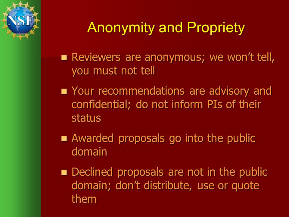 Anonymity and Propriety Reviewers are anonymous; we wont tell, you must not tell Reviewers are anonymous; we wont tell, you must not tell Your recommendations are advisory and confidential; do not inform PIs of their status Your recommendations are advisory and confidential; do not inform PIs of their status Awarded proposals go into the public domain Awarded proposals go into the public domain Declined proposals are not in the public domain; dont distribute, use or quote them Declined proposals are not in the public domain; dont distribute, use or quote them
