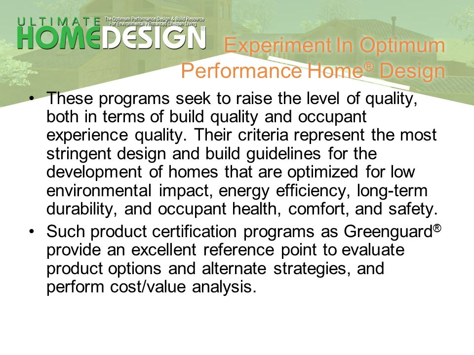 Experiment In Optimum Performance Home ® Design These programs seek to raise the level of quality, both in terms of build quality and occupant experie