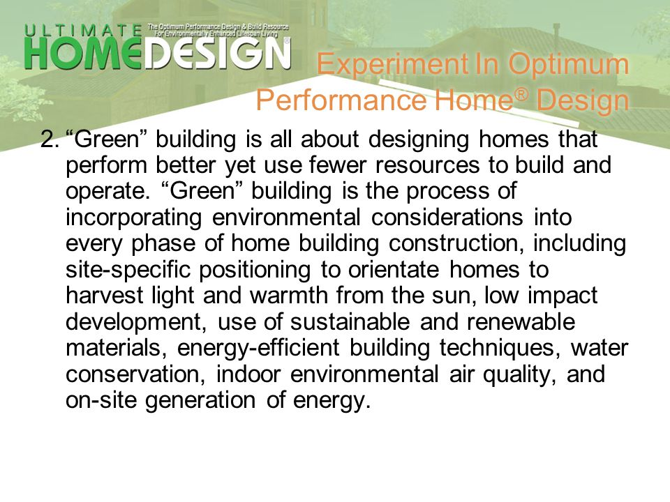 Experiment In Optimum Performance Home ® Design 2.Green building is all about designing homes that perform better yet use fewer resources to build and
