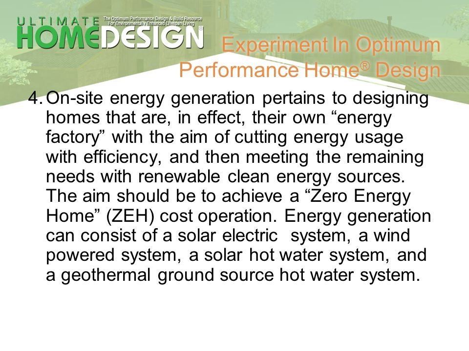 Experiment In Optimum Performance Home ® Design 4.On-site energy generation pertains to designing homes that are, in effect, their own energy factory