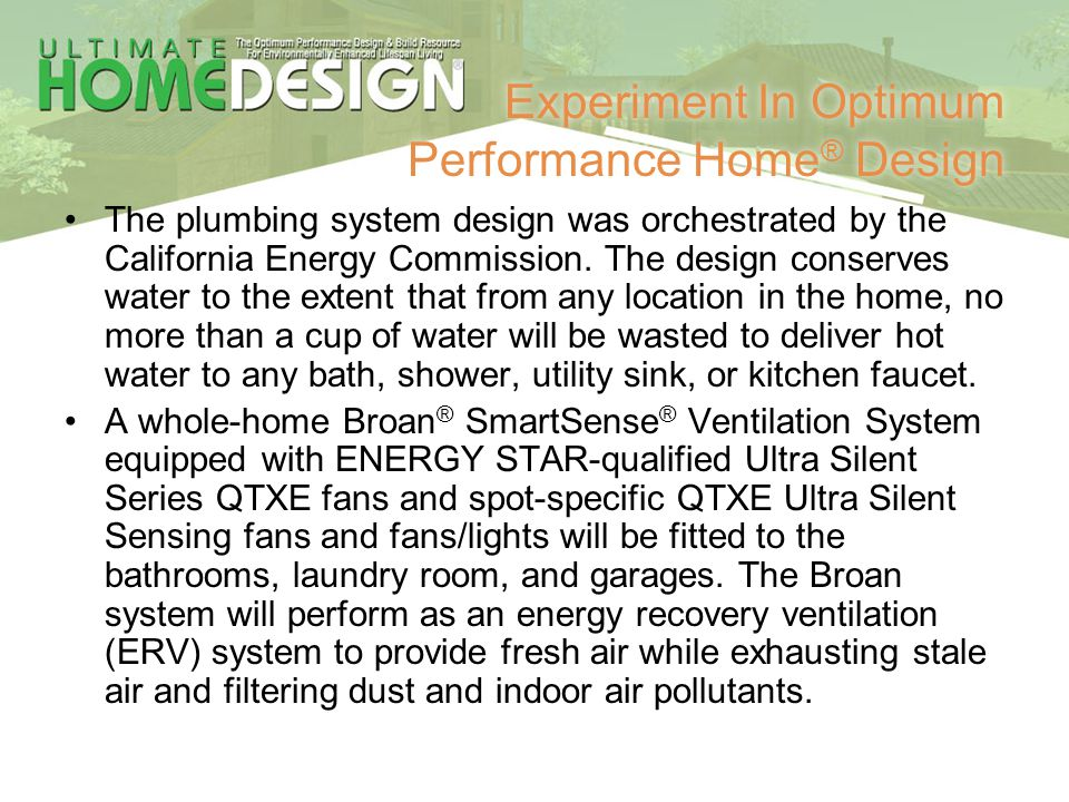 Experiment In Optimum Performance Home ® Design The plumbing system design was orchestrated by the California Energy Commission. The design conserves
