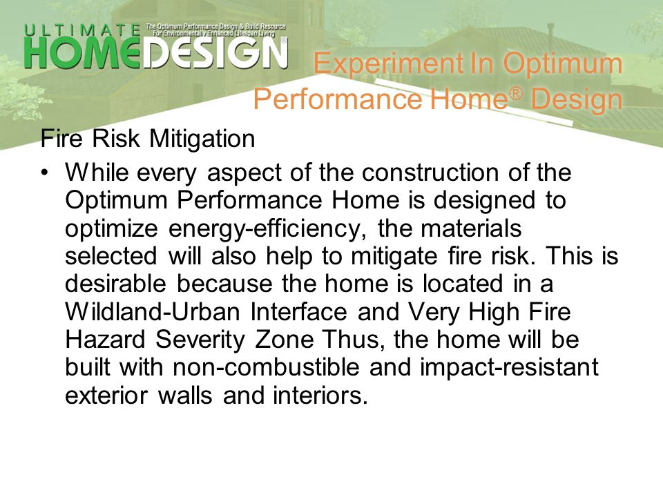 Experiment In Optimum Performance Home ® Design Fire Risk Mitigation While every aspect of the construction of the Optimum Performance Home is designe