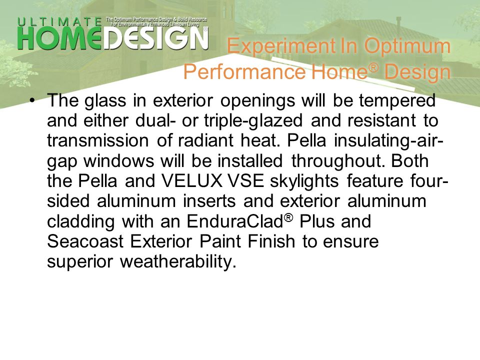 Experiment In Optimum Performance Home ® Design The glass in exterior openings will be tempered and either dual- or triple-glazed and resistant to tra