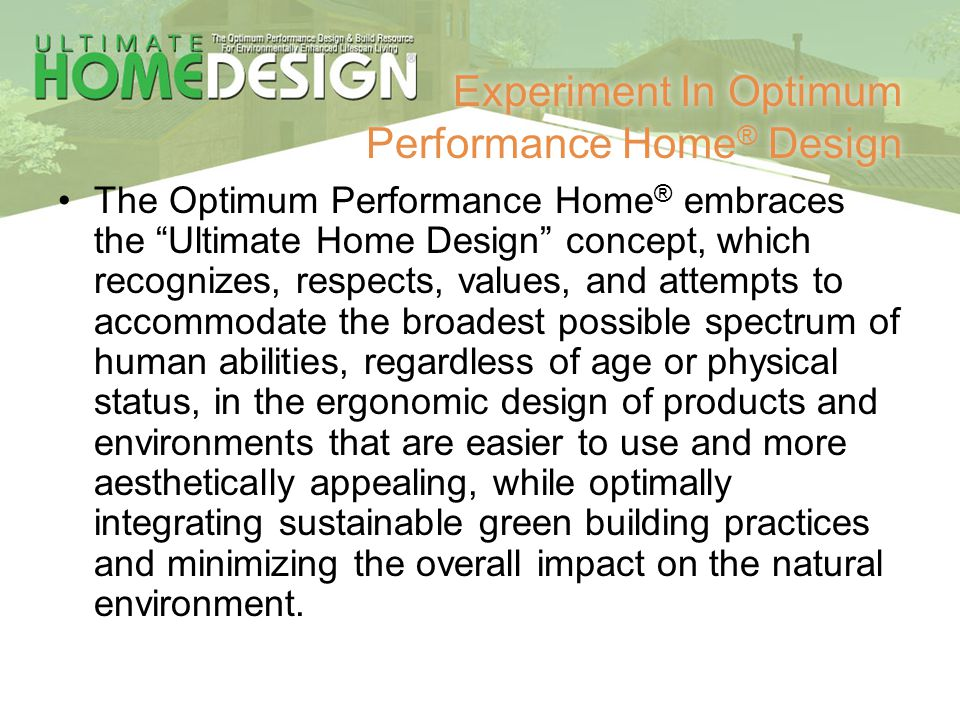 Experiment In Optimum Performance Home ® Design The Optimum Performance Home ® embraces the Ultimate Home Design concept, which recognizes, respects,